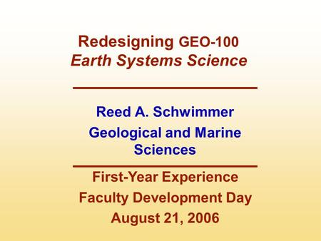 Reed A. Schwimmer Geological and Marine Sciences First-Year Experience Faculty Development Day August 21, 2006 Redesigning GEO-100 Earth Systems Science.