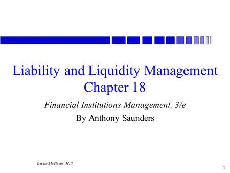 Irwin/McGraw-Hill 1 Liability and Liquidity Management Chapter 18 Financial Institutions Management, 3/e By Anthony Saunders.