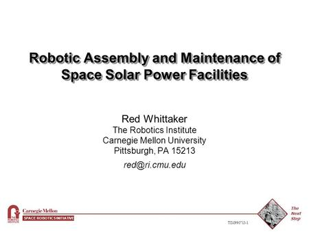 The Next Step SPACE ROBOTICS INITIATIVE TIM990713-1 Robotic Assembly and Maintenance of Space Solar Power Facilities Red Whittaker The Robotics Institute.