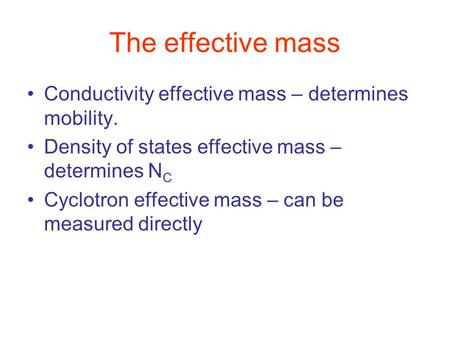 The effective mass Conductivity effective mass – determines mobility. Density of states effective mass – determines N C Cyclotron effective mass – can.