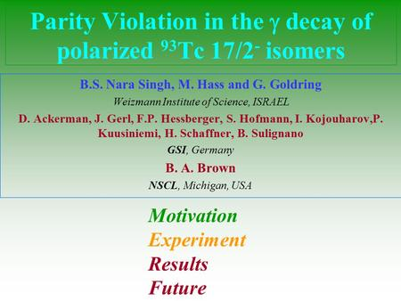 Parity Violation in the  decay of polarized 93 Tc 17/2 - isomers B.S. Nara Singh, M. Hass and G. Goldring Weizmann Institute of Science, ISRAEL D. Ackerman,