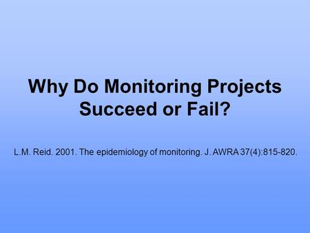 Why Do Monitoring Projects Succeed or Fail? L.M. Reid. 2001. The epidemiology of monitoring. J. AWRA 37(4):815-820.