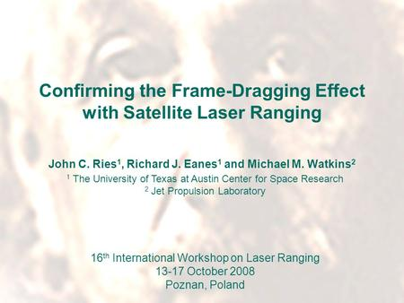 16 th International Workshop on Laser RangingPoznan, Poland13-17 October 2008 Confirming the Frame-Dragging Effect with Satellite Laser Ranging John C.
