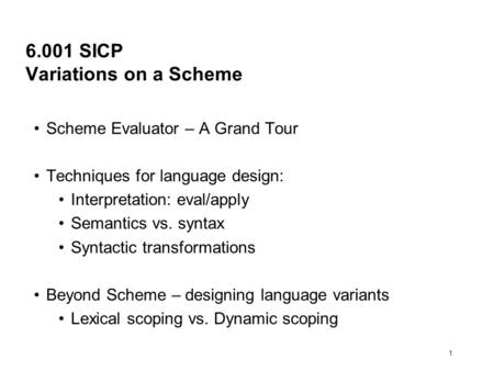 1 6.001 SICP Variations on a Scheme Scheme Evaluator – A Grand Tour Techniques for language design: Interpretation: eval/apply Semantics vs. syntax Syntactic.