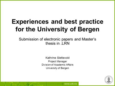 Experiences and best practice for the University of Bergen Submission of electronic papers and Master's thesis in.LRN Kathrine Slettevold Project Manager.
