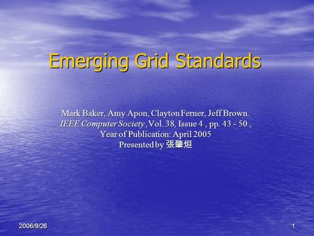 12006/9/26 Emerging Grid Standards Mark Baker, Amy Apon, Clayton Ferner, Jeff Brown. IEEE Computer Society,Vol. 38, Issue 4, pp. 43 - 50, Year of Publication: