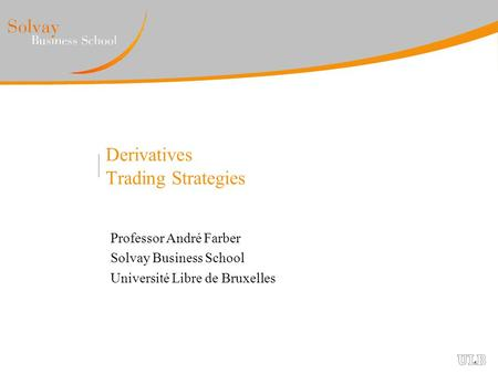 Derivatives Trading Strategies Professor André Farber Solvay Business School Université Libre de Bruxelles.