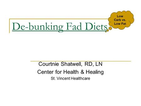 De-bunking Fad Diets Courtnie Shatwell, RD, LN Center for Health & Healing St. Vincent Healthcare Low Carb vs. Low Fat.
