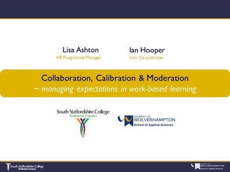 Collaboration, Calibration & Moderation ~ managing expectations in work-based learning Lisa Ashton HE Programme Manager Ian Hooper Link Co-ordinator.