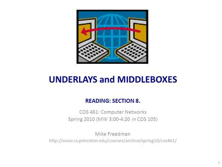 UNDERLAYS and MIDDLEBOXES READING: SECTION 8. COS 461: Computer Networks Spring 2010 (MW 3:00-4:20 in COS 105) Mike Freedman