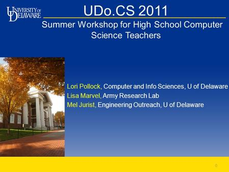 UDo.CS 2011 Summer Workshop for High School Computer Science Teachers Lori Pollock, Computer and Info Sciences, U of Delaware Lisa Marvel, Army Research.