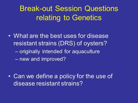 Break-out Session Questions relating to Genetics What are the best uses for disease resistant strains (DRS) of oysters? –originally intended for aquaculture.