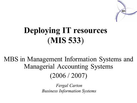 Deploying IT resources (MIS 533) MBS in Management Information Systems and Managerial Accounting Systems (2006 / 2007) Fergal Carton Business Information.