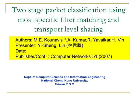 Two stage packet classification using most specific filter matching and transport level sharing Authors: M.E. Kounavis *,A. Kumar,R. Yavatkar,H. Vin Presenter: