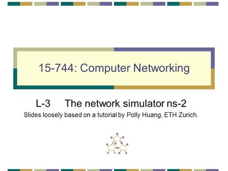 15-744: Computer Networking L-3 The network simulator ns-2 Slides loosely based on a tutorial by Polly Huang, ETH Zurich.