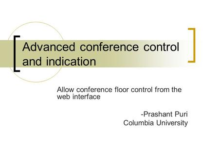 Advanced conference control and indication Allow conference floor control from the web interface -Prashant Puri Columbia University.
