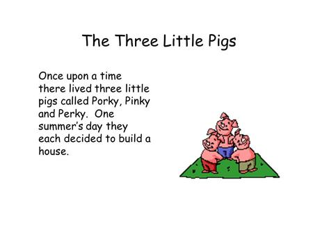 The Three Little Pigs Once upon a time there lived three little pigs called Porky, Pinky and Perky. One summer's day they each decided to build a house.