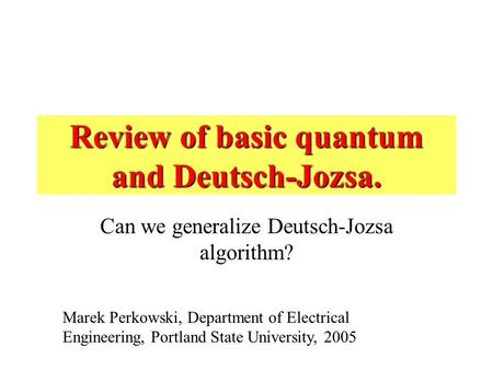 Review of basic quantum and Deutsch-Jozsa. Can we generalize Deutsch-Jozsa algorithm? Marek Perkowski, Department of Electrical Engineering, Portland State.