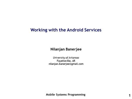 1 Working with the Android Services Nilanjan Banerjee Mobile Systems Programming University of Arkansas Fayetteville, AR