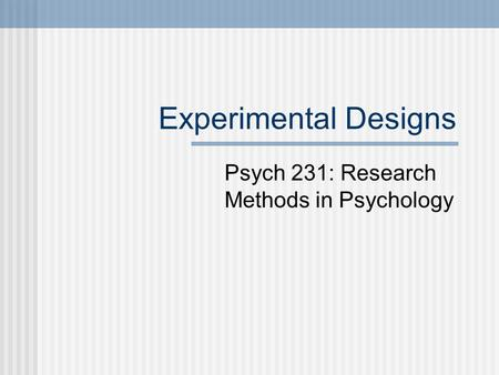 Experimental Designs Psych 231: Research Methods in Psychology.