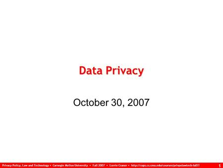 Privacy Policy, Law and Technology Carnegie Mellon University Fall 2007 Lorrie Cranor  1 Data Privacy.