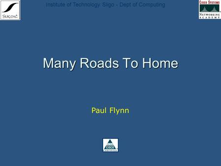 Institute of Technology Sligo - Dept of Computing Many Roads To Home Paul Flynn.