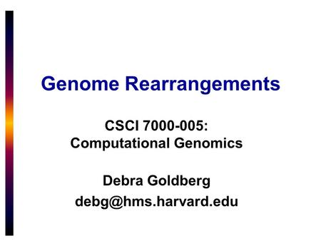 Genome Rearrangements CSCI 7000-005: Computational Genomics Debra Goldberg
