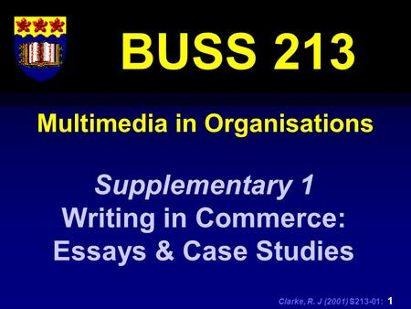 Clarke, R. J (2001) S213-01: 1 Multimedia in Organisations BUSS 213 Supplementary 1 Writing in Commerce: Essays & Case Studies.