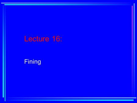Lecture 16: Fining. Reading Assignment: Text, Chapter 7, pages 279-289.