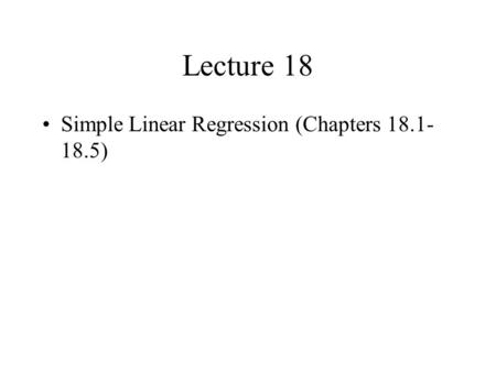 Lecture 18 Simple Linear Regression (Chapters 18.1- 18.5)