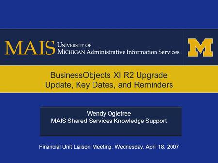 Wendy Ogletree MAIS Shared Services Knowledge Support BusinessObjects XI R2 Upgrade Update, Key Dates, and Reminders Financial Unit Liaison Meeting, Wednesday,