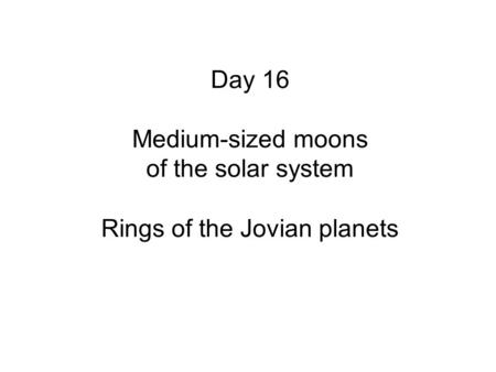 Day 16 Medium-sized moons of the solar system Rings of the Jovian planets.