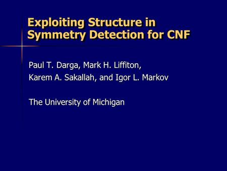 Exploiting Structure in Symmetry Detection for CNF Paul T. Darga, Mark H. Liffiton, Karem A. Sakallah, and Igor L. Markov The University of Michigan.