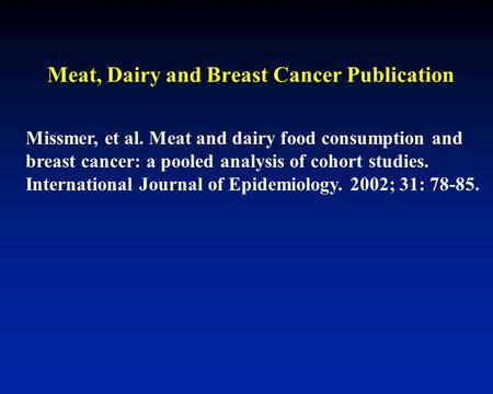 Missmer, et al. Meat and dairy food consumption and breast cancer: a pooled analysis of cohort studies. International Journal of Epidemiology. 2002; 31:
