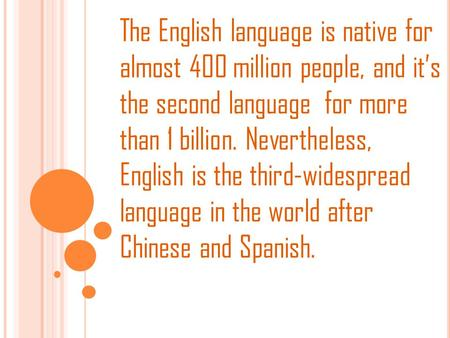 The English language is native for almost 400 million people, and it's the second language for more than 1 billion. Nevertheless, English is the third-widespread.