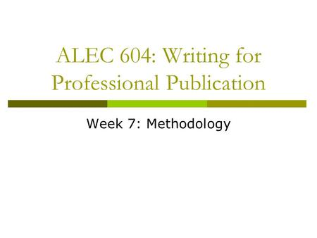 ALEC 604: Writing for Professional Publication Week 7: Methodology.