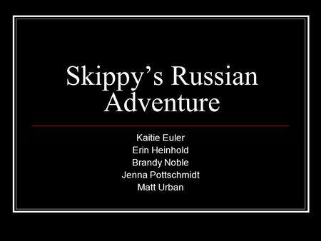 Skippy's Russian Adventure Kaitie Euler Erin Heinhold Brandy Noble Jenna Pottschmidt Matt Urban.