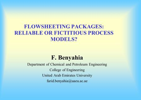 FLOWSHEETING PACKAGES: RELIABLE OR FICTITIOUS PROCESS MODELS? F. Benyahia Department of Chemical and Petroleum Engineering College of Engineering United.