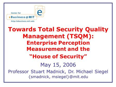 "Towards Total Security Quality Management (TSQM): Enterprise Perception Measurement and the ""House of Security"" May 15, 2006 Professor Stuart Madnick,"