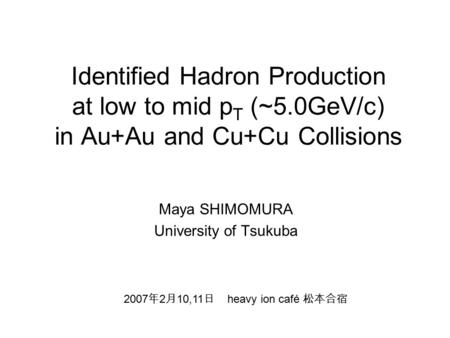 Identified Hadron Production at low to mid p T (~5.0GeV/c) in Au+Au and Cu+Cu Collisions Maya SHIMOMURA University of Tsukuba 2007 年 2 月 10,11 日 heavy.
