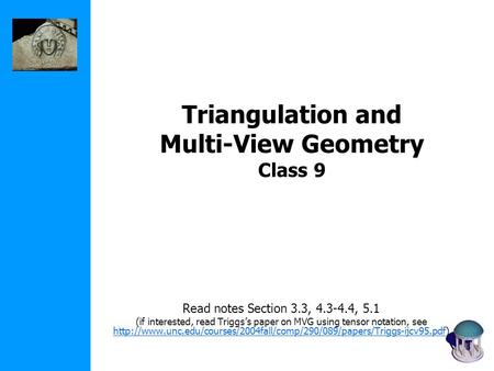 Triangulation and Multi-View Geometry Class 9 Read notes Section 3.3, 4.3-4.4, 5.1 (if interested, read Triggs's paper on MVG using tensor notation, see.