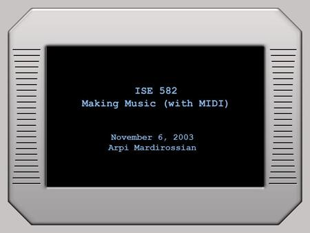 ISE 582 Making Music (with MIDI) November 6, 2003 Arpi Mardirossian.
