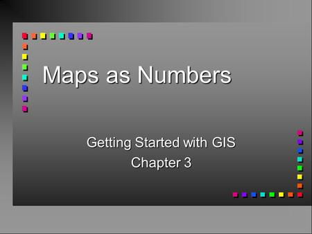 Maps as Numbers Getting Started with GIS Chapter 3.