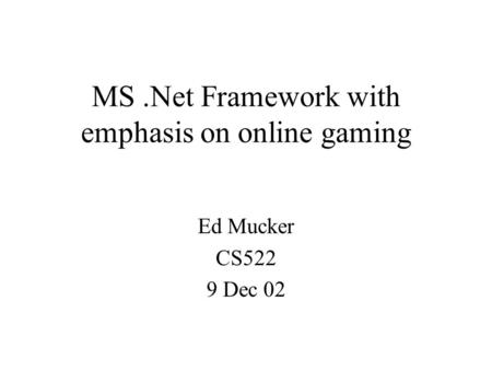 MS.Net Framework with emphasis on online gaming Ed Mucker CS522 9 Dec 02.