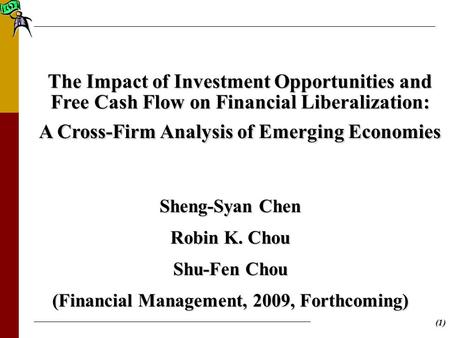 (1) The Impact of Investment Opportunities and Free Cash Flow on Financial Liberalization: A Cross-Firm Analysis of Emerging Economies Sheng-Syan Chen.