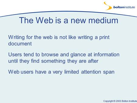 Copyright © 2003 Bolton Institute The Web is a new medium Writing for the web is not like writing a print document Users tend to browse and glance at information.