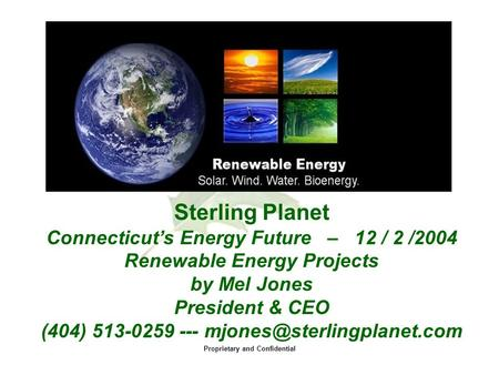 Proprietary and Confidential Sterling Planet Connecticut's Energy Future – 12 / 2 /2004 Renewable Energy Projects by Mel Jones President & CEO (404) 513-0259.
