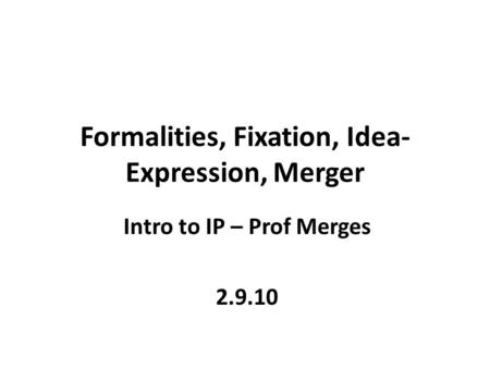 Formalities, Fixation, Idea- Expression, Merger Intro to IP – Prof Merges 2.9.10.