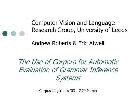 The Use of Corpora for Automatic Evaluation of Grammar Inference Systems Andrew Roberts & Eric Atwell Corpus Linguistics '03 – 29 th March Computer Vision.