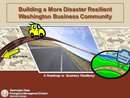 A Roadmap to Business Resiliency Start Here You have arrived! Building a More Disaster Resilient Washington Business Community Washington State Emergency.
